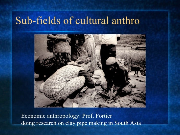 Sub-fields of cultural anthro Economic anthropology: Prof. Fortier  doing research on clay pipe making in South Asia