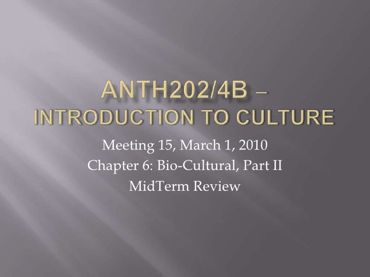 ANTH202/4B – Introduction to Culture<br />Meeting 15, March 1, 2010<br />Chapter 6: Bio-Cultural, Part II<br />MidTerm Rev...