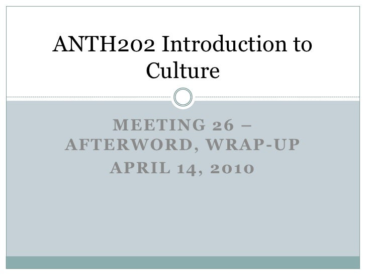 Meeting26 – Afterword, Wrap-Up<br />April 14, 2010<br />ANTH202 Introduction to Culture<br />