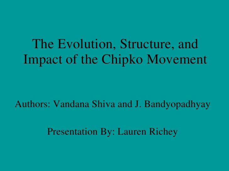 The Evolution, Structure, and Impact of the Chipko Movement Authors: Vandana Shiva and J. Bandyopadhyay Presentation By: L...