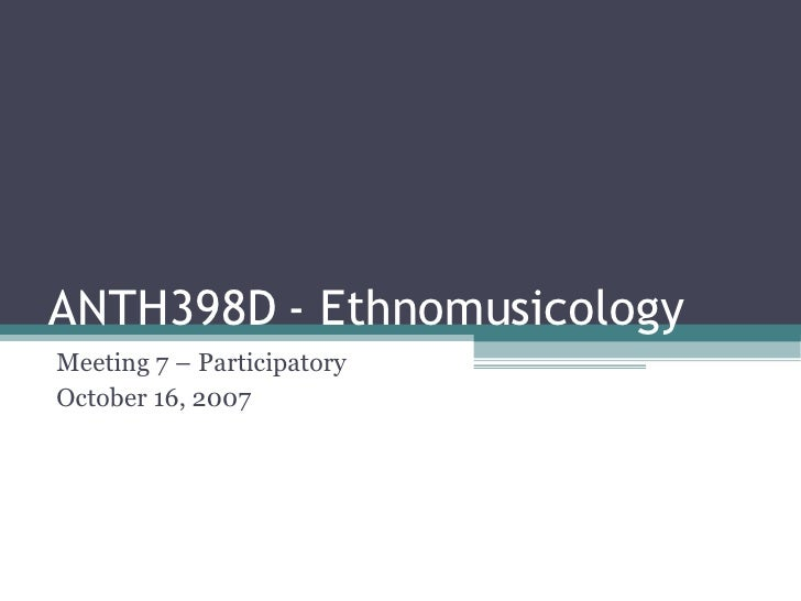 ANTH398D - Ethnomusicology Meeting 7 – Participatory October 16, 2007