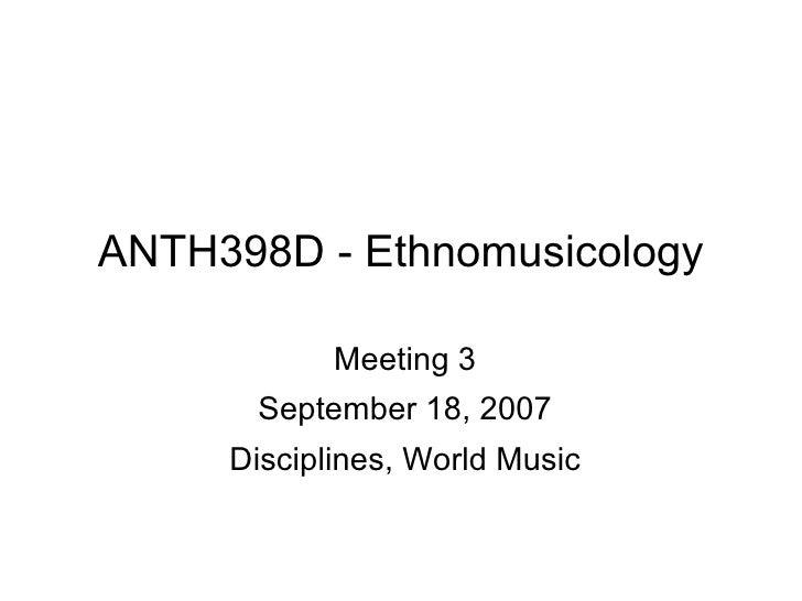 ANTH398D - Ethnomusicology Meeting 3 September 18, 2007 Disciplines, World Music