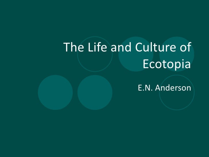 The Life and Culture of Ecotopia E.N. Anderson