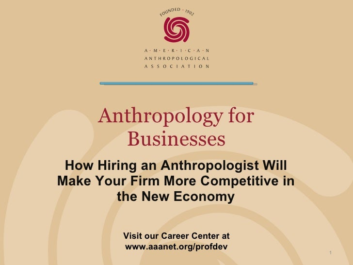 Anthropology for Businesses How Hiring an Anthropologist Will Make Your Firm More Competitive in the New Economy Visit our...
