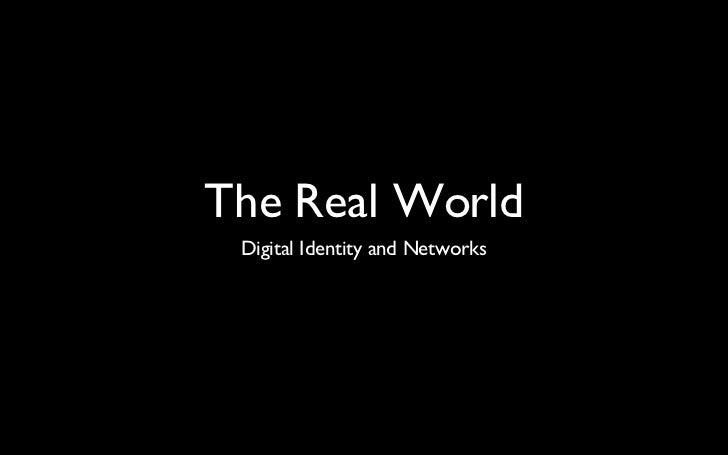 The Real World <ul><li>Digital Identity and Networks </li></ul>