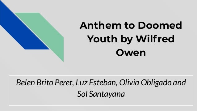 Anthem to Doomed Youth by Wilfred Owen Belen Brito Peret, Luz Esteban, Olivia Obligado and Sol Santayana