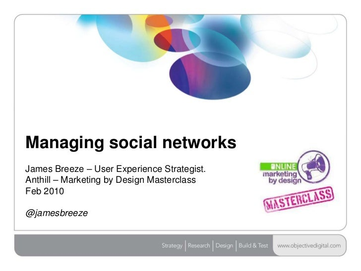 Managing social networksJames Breeze – User Experience Strategist. Anthill – Marketing by Design MasterclassFeb 2010@james...