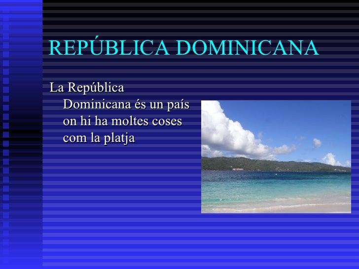 REPÚBLICA DOMINICANA <ul><li>La República Dominicana és un país on hi ha moltes coses com la platja  </li></ul>