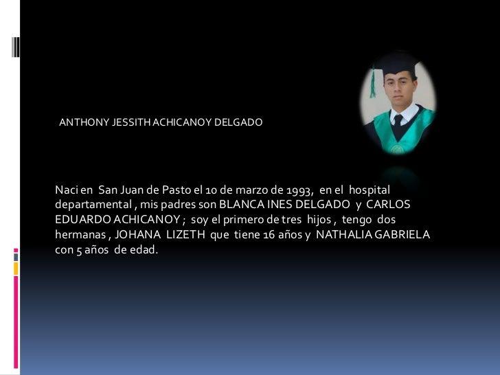 ANTHONY JESSITH ACHICANOY DELGADO  <br />Naci en  San Juan de Pasto el 10 de marzo de 1993,  en el  hospital departamental...