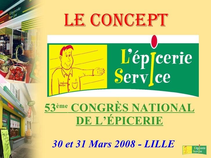 LE CONCEPT 53 ème  CONGRÈS NATIONAL DE L'ÉPICERIE 30 et 31 Mars 2008 - LILLE