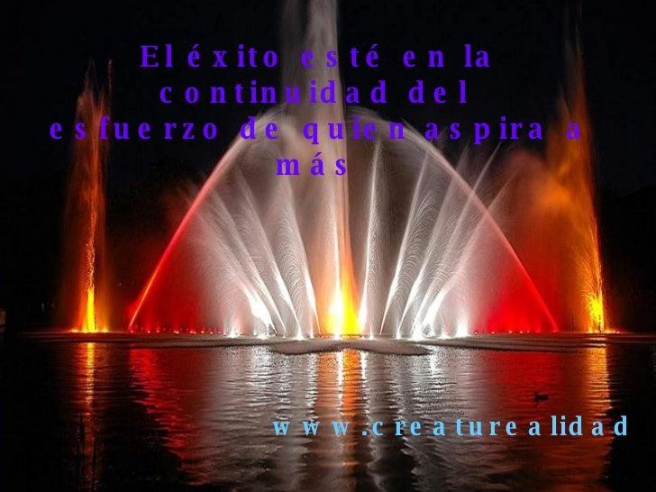 El éxito esté en la continuidad del  esfuerzo de quien aspira a más   www.creaturealidad.com