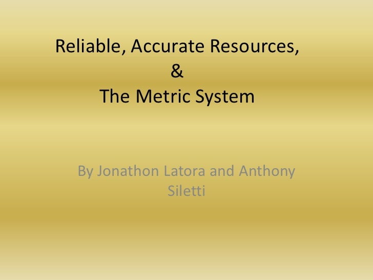 Reliable, Accurate Resources,&The Metric System<br />By Jonathon Latora and Anthony Siletti<br />