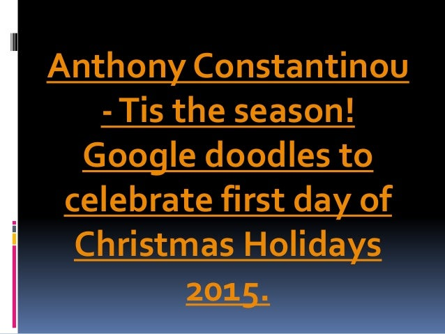 Anthony Constantinou -Tis the season! Google doodles to celebrate first day of Christmas Holidays 2015.