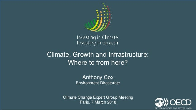 Anthony Cox Environment Directorate Climate Change Expert Group Meeting Paris, 7 March 2018 Climate, Growth and Infrastruc...