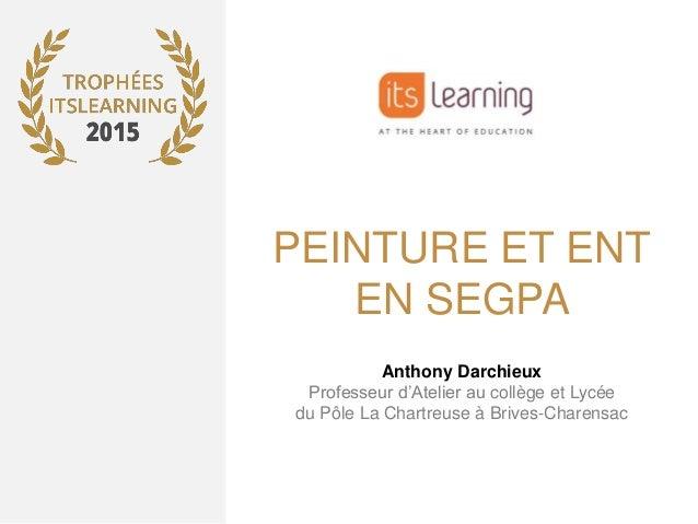 PEINTURE ET ENT EN SEGPA Anthony Darchieux Professeur d'Atelier au collège et Lycée du Pôle La Chartreuse à Brives-Charens...