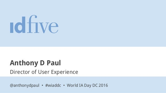 Anthony D Paul Director of User Experience @anthonydpaul • #wiaddc • World IA Day DC 2016