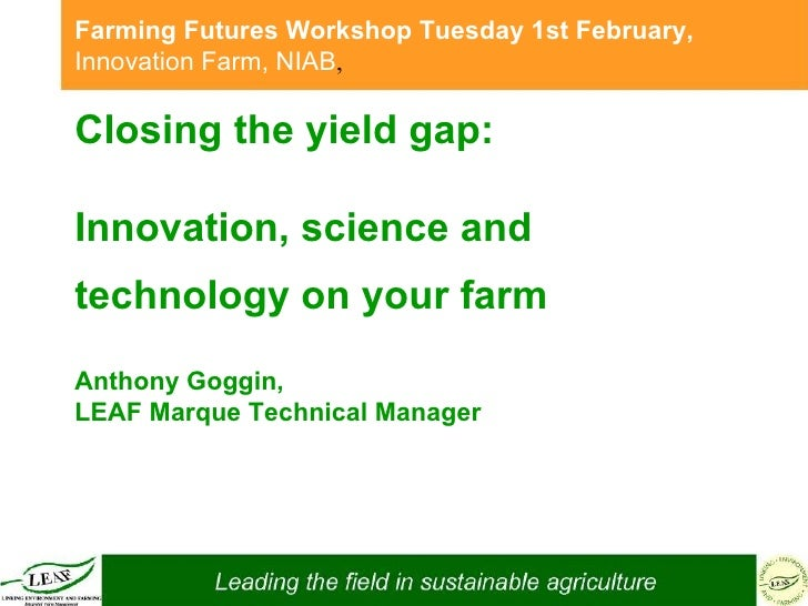 Closing the yield gap:  Innovation, science and technology on your farm   Anthony Goggin,  LEAF Marque Technical Manager F...