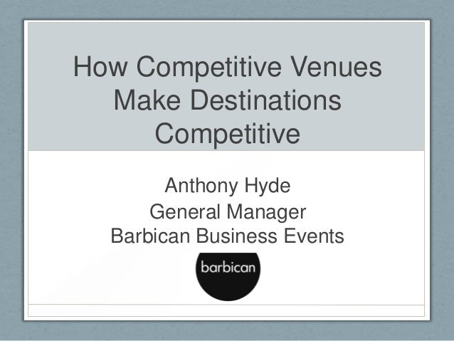 How Competitive Venues Make Destinations Competitive Anthony Hyde General Manager Barbican Business Events