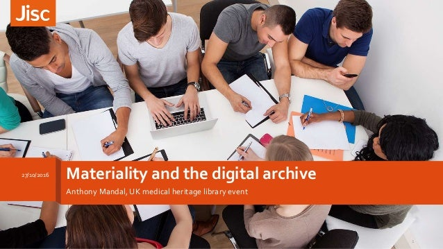 Materiality and the digital archive Anthony Mandal, UK medical heritage library event 27/10/2016 1