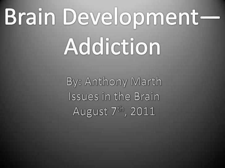 Brain Development—<br />Addiction<br />By: Anthony Marth<br />Issues in the Brain<br />August 7th, 2011<br />