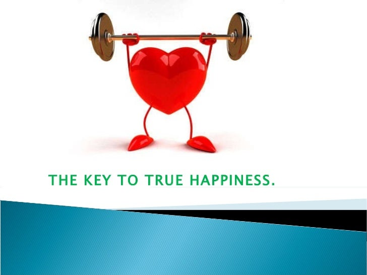 THE KEY TO TRUE HAPPINESS.