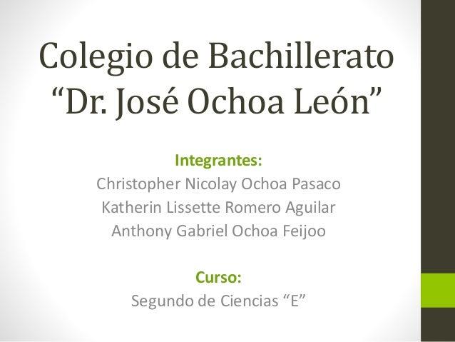 """Colegio de Bachillerato """"Dr. José Ochoa León"""" Integrantes: Christopher Nicolay Ochoa Pasaco Katherin Lissette Romero Aguil..."""