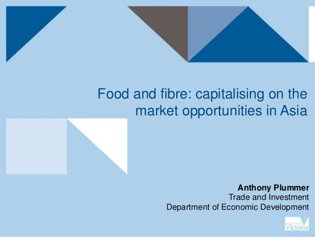 Food and fibre: capitalising on the market opportunities in Asia Anthony Plummer Trade and Investment Department of Econom...