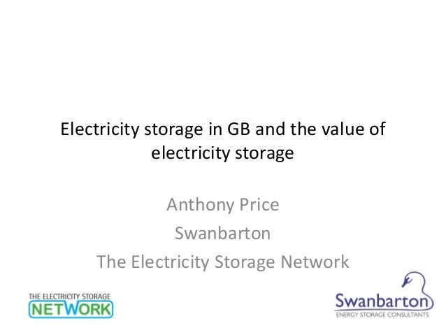 Electricity storage in GB and the value of electricity storage Anthony Price Swanbarton The Electricity Storage Network