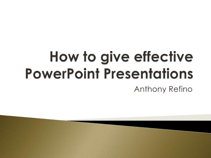 How to give effective PowerPoint Presentations<br />Anthony Refino<br />