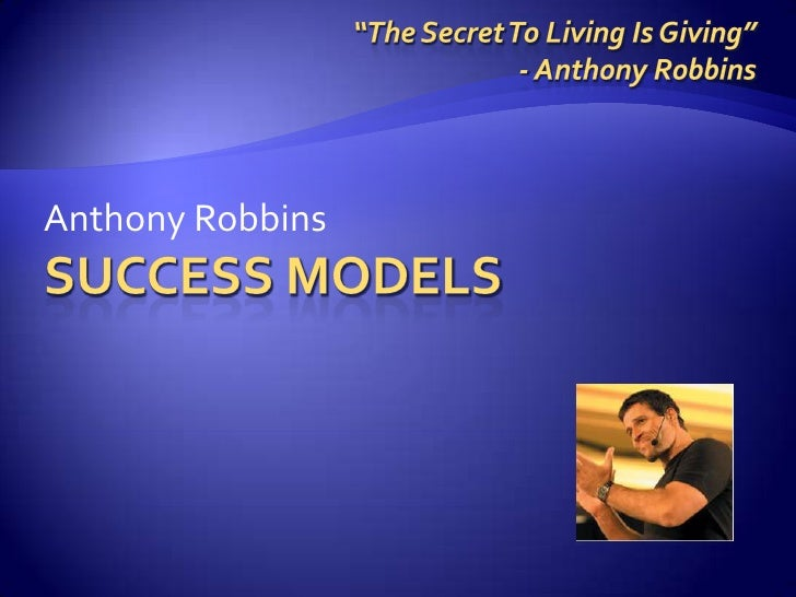 """Success Models<br />Anthony Robbins<br />""""The Secret To Living Is Giving""""<br />- Anthony Robbins<br />"""