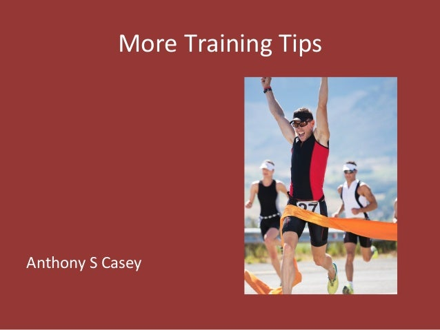 More  Training  Tips                        Anthony  S  Casey