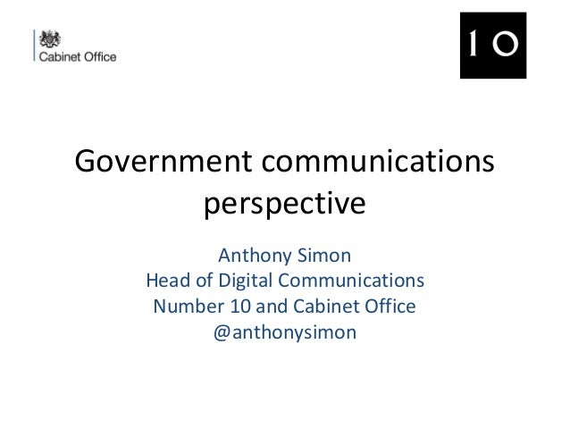 Government communications perspective Anthony Simon Head of Digital Communications Number 10 and Cabinet Office @anthonysi...