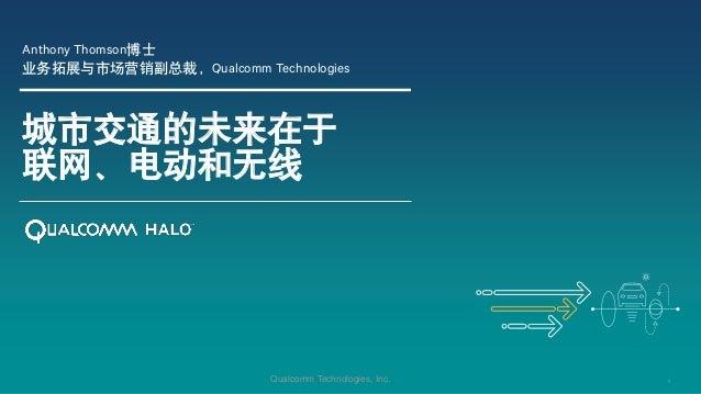 1Qualcomm Technologies, Inc. 城市交通的未来在于 联网、电动和无线 Anthony Thomson博士 业务拓展与市场营销副总裁,Qualcomm Technologies
