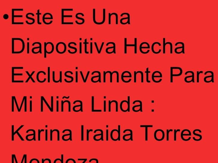 <ul><li>Este Es Una Diapositiva Hecha Exclusivamente Para Mi Niña Linda : Karina Iraida Torres Mendoza </li></ul>