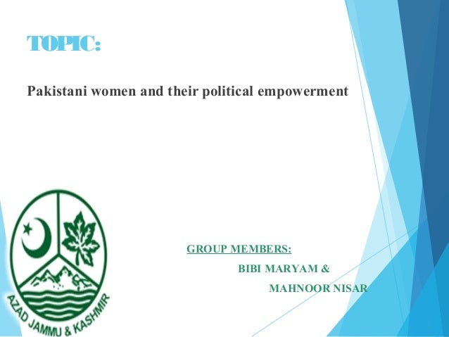 TOPIC: Pakistani women and their political empowerment GROUP MEMBERS: BIBI MARYAM & MAHNOOR NISAR