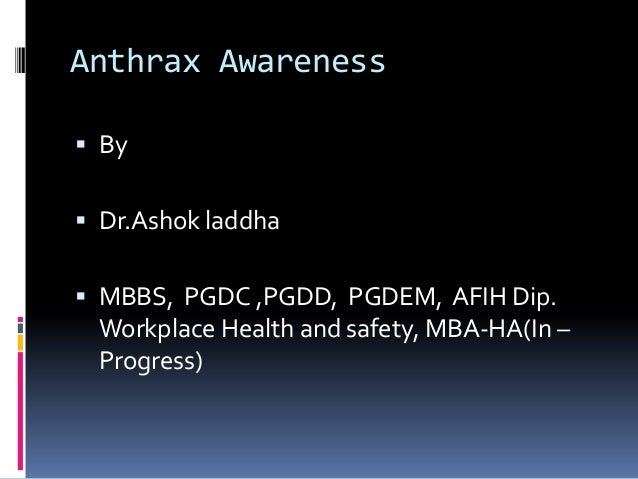 Anthrax Awareness  By   Dr.Ashok laddha  MBBS, PGDC ,PGDD, PGDEM, AFIH Dip.  Workplace Health and safety, MBA-HA(In – P...