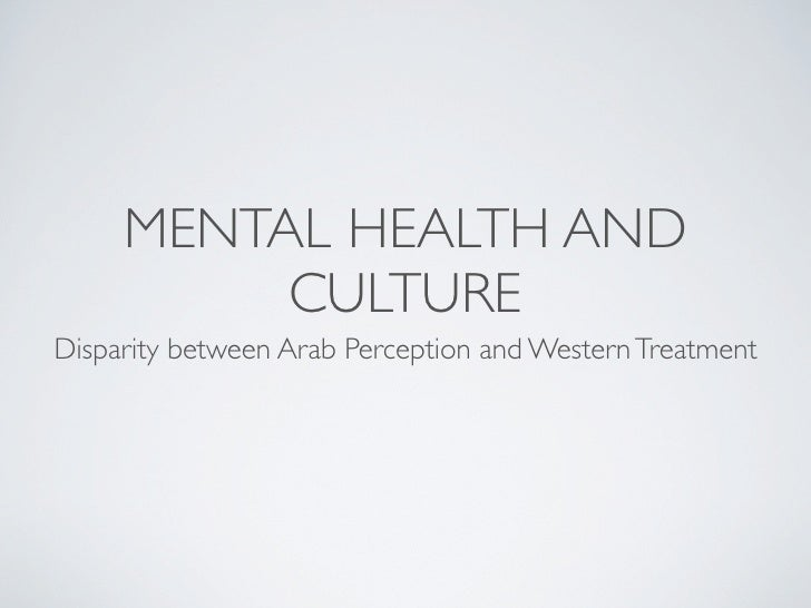 MENTAL HEALTH AND           CULTURE Disparity between Arab Perception and Western Treatment
