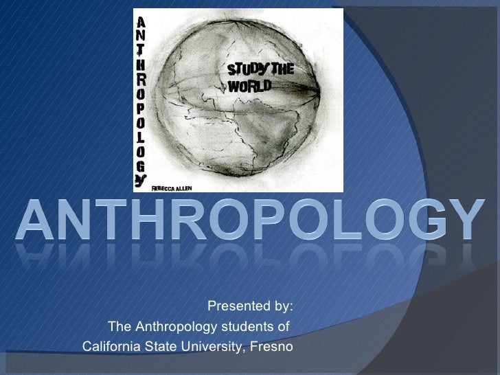 Presented by: The Anthropology students of  California State University, Fresno
