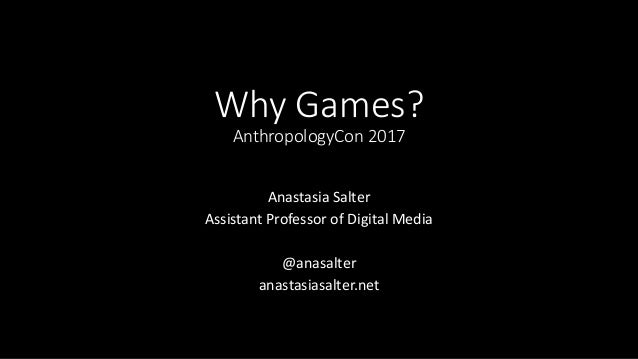 Why Games? AnthropologyCon 2017 Anastasia Salter Assistant Professor of Digital Media @anasalter anastasiasalter.net