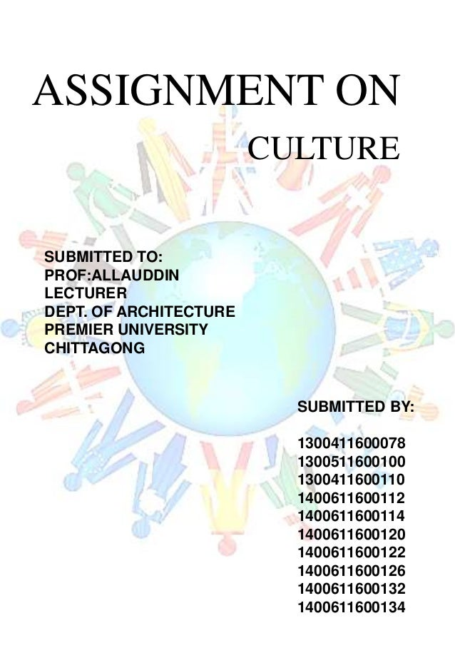 ASSIGNMENT ON CULTURE SUBMITTED TO: PROF:ALLAUDDIN LECTURER DEPT. OF ARCHITECTURE PREMIER UNIVERSITY CHITTAGONG SUBMITTED ...