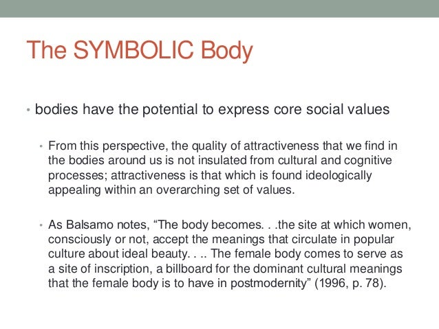 The SYMBOLIC Body • bodies have the potential to express core social values • From this perspective, the quality of attrac...
