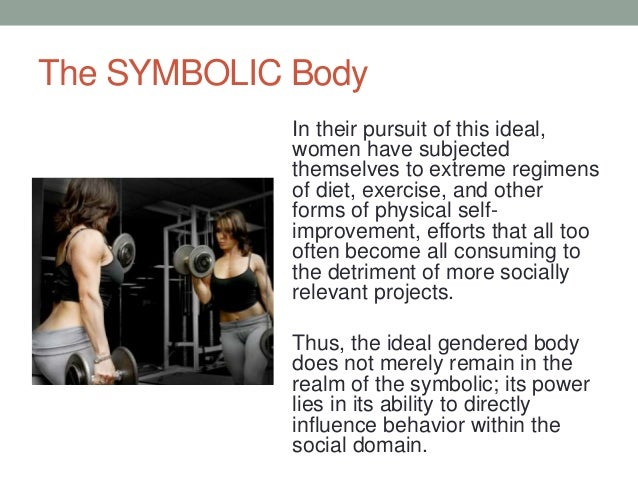 The SYMBOLIC Body In their pursuit of this ideal, women have subjected themselves to extreme regimens of diet, exercise, a...