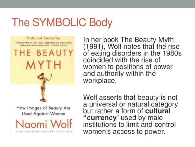 The SYMBOLIC Body In her book The Beauty Myth (1991), Wolf notes that the rise of eating disorders in the 1980s coincided ...