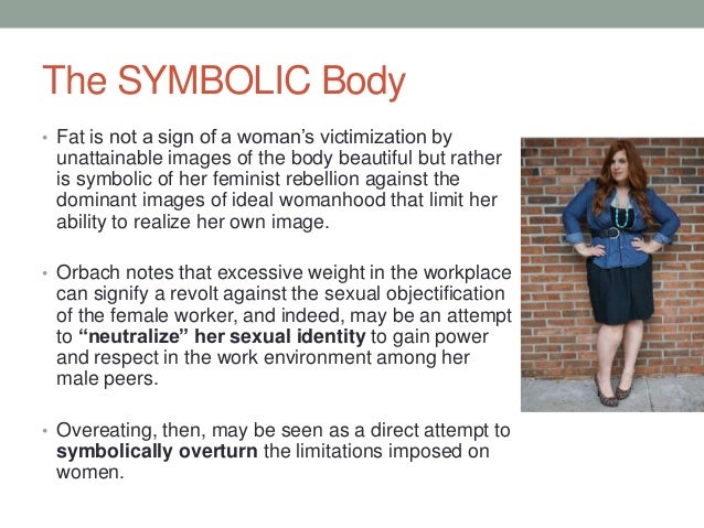 The SYMBOLIC Body • Fat is not a sign of a woman's victimization by unattainable images of the body beautiful but rather i...