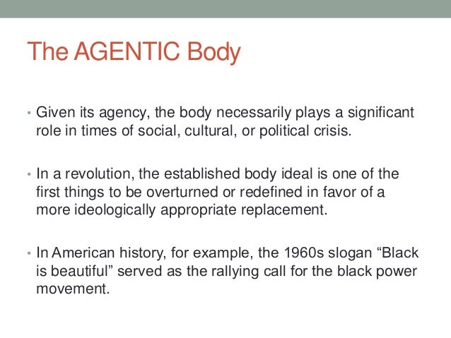 The AGENTIC Body • Given its agency, the body necessarily plays a significant role in times of social, cultural, or politi...