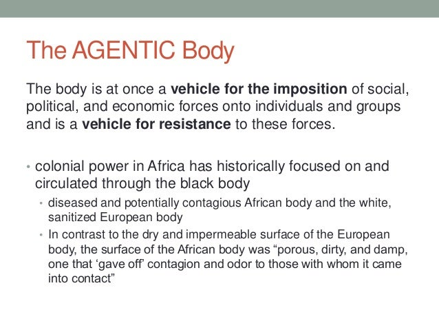 The AGENTIC Body The body is at once a vehicle for the imposition of social, political, and economic forces onto individua...