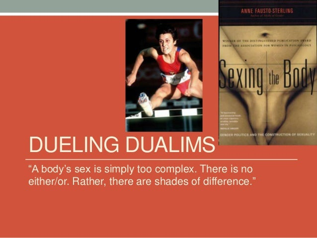 """DUELING DUALIMS """"A body's sex is simply too complex. There is no either/or. Rather, there are shades of difference."""""""