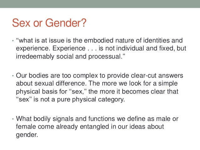 Sex or Gender? • ''what is at issue is the embodied nature of identities and experience. Experience . . . is not individua...