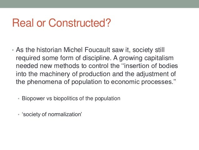 Real or Constructed? • As the historian Michel Foucault saw it, society still required some form of discipline. A growing ...