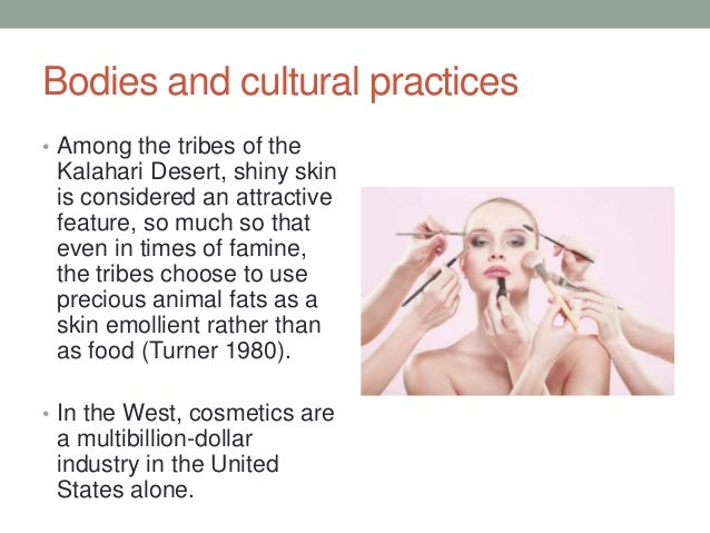 Bodies and cultural practices • Among the tribes of the Kalahari Desert, shiny skin is considered an attractive feature, s...